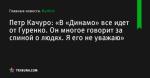 «В «Динамо» все идет от Гуренко. Он многое говорит за спиной о людях. Я его не уважаю», сообщает Петр Качуро - Футбол - by.tribuna.com