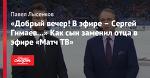 «Добрый вечер! В эфире – Сергей Гимаев…» Как сын заменил отца в эфире «Матч ТВ»