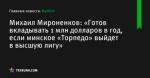 «Готов вкладывать 1 млн долларов в год, если минское «Торпедо» выйдет в высшую лигу», сообщает Михаил Мироненков - Футбол - Tribuna.com
