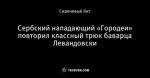 Сербский нападающий «Городеи» повторил классный трюк баварца Левандовски
