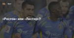 «Ростов» или «Лестер»? Тест на знание самых удивительных футбольных клубов года  — Meduza