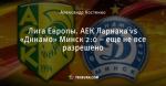 Лига Европы. АЕК Ларнака vs «Динамо» Минск 2:0 – еще не все разрешено