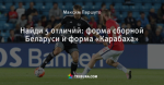 Найди 5 отличий: форма сборной Беларуси и форма «Карабаха»