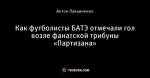 Как футболисты БАТЭ отмечали гол возле фанатской трибуны «Партизана»