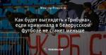 Как будет выглядеть «Трибуна», если криминала в белорусском футболе не станет меньше
