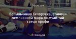 Вспыльчивая белоруска, ставшая чемпионкой мира по муай-тай среди профи