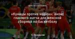 «Куницы против кошек»: анонс главного матча для женской сборной по баскетболу