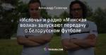 «Ислочь» и радио «Минская волна» запускают передачу о белорусском футболе
