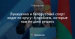 Лукашенко и белорусский спорт ходят по кругу: 6 проблем, которые нам не дано решить