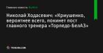 «Криушенко, вероятнее всего, покинет пост главного тренера «Торпедо-БелАЗ», сообщает Николай Ходасевич - Футбол - by.tribuna.com