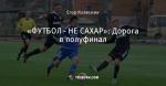 «ФУТБОЛ - НЕ САХАР»: Дорога в полуфинал