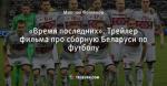 «Время последних». Трейлер фильма про сборную Беларуси по футболу