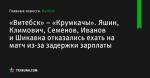 Яшин, Климович, Семенов, Иванов и Шикавка отказались ехать на матч из-за задержки зарплаты, «Витебск» – «Крумкачы» - Футбол - Tribuna.com