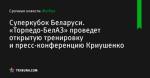 «Торпедо-БелАЗ» проведет открытую тренировку и пресс-конференцию Криушенко, Суперкубок Беларуси - Футбол - by.tribuna.com