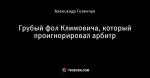 Грубый фол Климовича, который проигнорировал арбитр