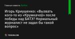 Игорь Криушенко: «Вызвать кого-то из «Крумкачоў» после победы над БАТЭ? Нормальный журналист не задал бы такой вопрос»