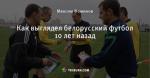 Как выглядел белорусский футбол 10 лет назад