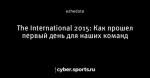 The International 2015: Как прошел первый день для наших команд