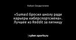 «Suma1l бросил школу ради карьеры киберспортсмена». Лучшее из Reddit за пятницу