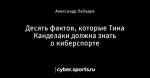 Десять фактов, которые Тина Канделаки должна знать о киберспорте