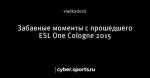 Забавные моменты с прошедшего ESL One Cologne 2015