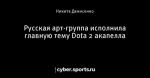 Русская арт-группа исполнила главную тему Dota 2 акапелла