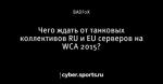 Чего ждать от танковых коллективов RU  и EU серверов на WCA 2015?
