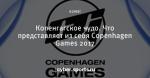 Копенгагское чудо. Что представляет из себя Copenhagen Games 2017