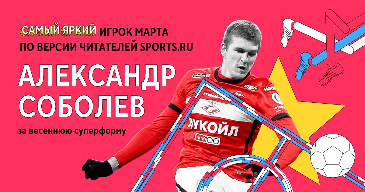 Соболев – самый яркий игрок марта, вы впервые выбрали спартаковца. Он забивал стильные важные голы и даже тонко ассистировал