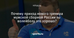 Почему приход нового тренера мужской сборной России по волейболу это хорошо?