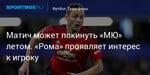 Футбол. Матич может покинуть «МЮ» летом. «Рома» проявляет интерес к игроку