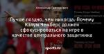 Лучше поздно, чем никогда. Почему Кэлум Чемберс должен сфокусироваться на игре в качестве центрального защитника - Arsenal. Special edition - Блоги - Sports.ru