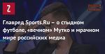 Главред Sports.Ru – о стыдном футболе, «вечном» Мутко и мрачном мире российских медиа