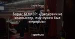 Борис БЕККЕР: «Джокович не компьютер, ему нужен был перерыв»
