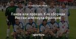Панов или провал. Как сборная России шлепнула Францию