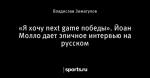 «Я хочу next game победы». Йоан Молло дает эпичное интервью на русском