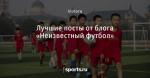 Лучшие посты от блога «Неизвестный футбол»