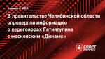 Вправительстве Челябинской области опровергли информацию опереговорах Гатиятулина смосковским «Динамо»