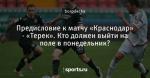 Предисловие к матчу «Краснодар» - «Терек». Кто  должен выйти на поле в понедельник?