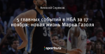 5 главных событий в НБА за 17 ноября: новая жизнь Марка Газоля