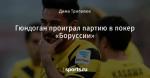 Гюндоган проиграл партию в покер «Боруссии» - Боруссия Дортмунд - Блоги - Sports.ru