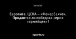Евролига. ЦСКА – «Фенербахче». Продлится ли победная серия «армейцев»?