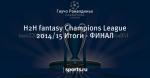 H2H fantasy Champions League 2014/15 Итоги - ФИНАЛ - European Fantasy Tournament - Блоги - Sports.ru