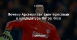 Почему Арсенал так заинтересован в кандидатуре Петра Чеха - Blue is the colour - Блоги - Sports.ru