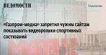 «Газпром-медиа» запретил чужим сайтам показывать видеоролики спортивных состязаний