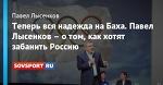 Теперь вся надежда на Баха. Павел Лысенков – о том, как хотят забанить Россию
