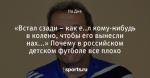 «Встал сзади – как е..л кому-нибудь в колено, чтобы его вынесли нах...» Почему в российском детском футболе все плохо