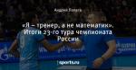 «Я – тренер, а не математик». Итоги 23-го тура чемпионата России