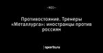 Противостояние. Тренеры «Металлурга»: иностранцы против россиян