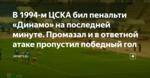 В 1994-м ЦСКА бил пенальти «Динамо» на последней минуте. Промазал и в ответной атаке пропустил победный гол